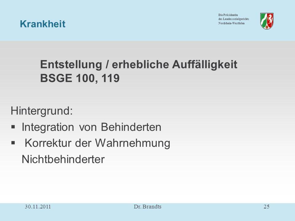 Die Präsidentin des Landessozialgerichts Nordrhein-Westfalen Entstellung / erhebliche Auffälligkeit BSGE 100, 119 Hintergrund: Integration von Behinderten Korrektur der Wahrnehmung Nichtbehinderter Krankheit 30.11.201125Dr.