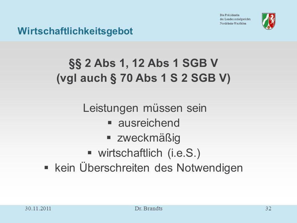 Die Präsidentin des Landessozialgerichts Nordrhein-Westfalen Wirtschaftlichkeitsgebot §§ 2 Abs 1, 12 Abs 1 SGB V (vgl auch § 70 Abs 1 S 2 SGB V) Leistungen müssen sein ausreichend zweckmäßig wirtschaftlich (i.e.S.) kein Überschreiten des Notwendigen 30.11.201132Dr.