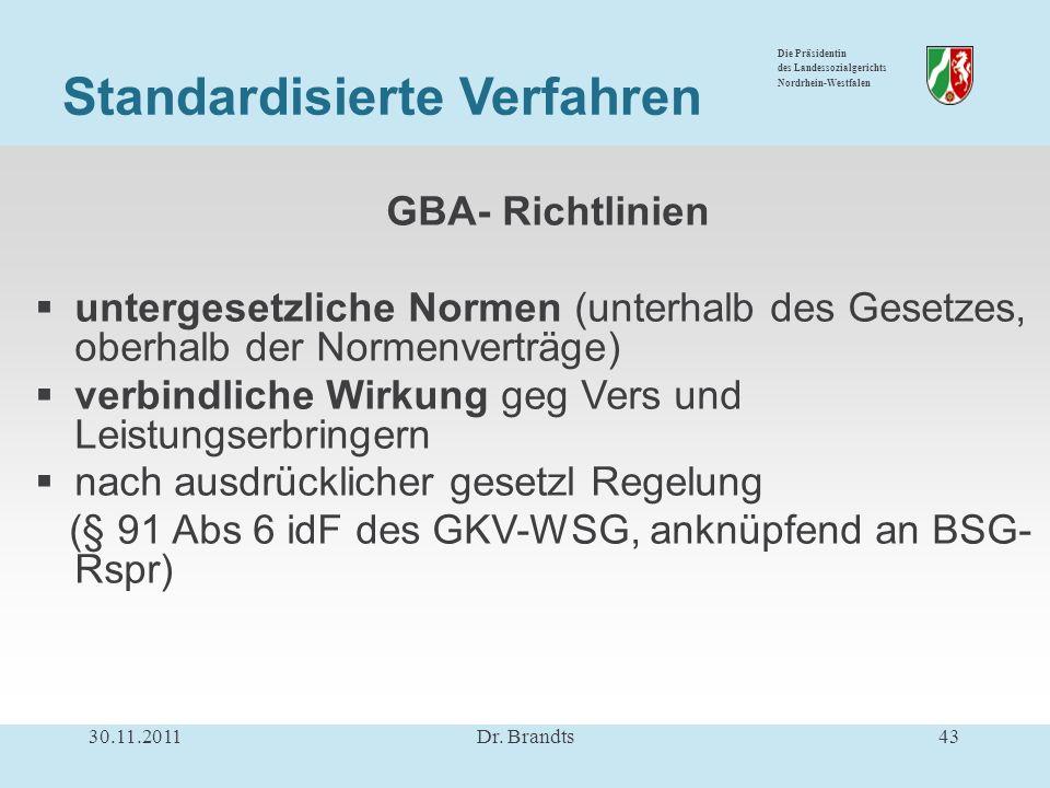 Die Präsidentin des Landessozialgerichts Nordrhein-Westfalen GBA- Richtlinien untergesetzliche Normen (unterhalb des Gesetzes, oberhalb der Normenverträge) verbindliche Wirkung geg Vers und Leistungserbringern nach ausdrücklicher gesetzl Regelung (§ 91 Abs 6 idF des GKV-WSG, anknüpfend an BSG- Rspr) 30.11.201143Dr.