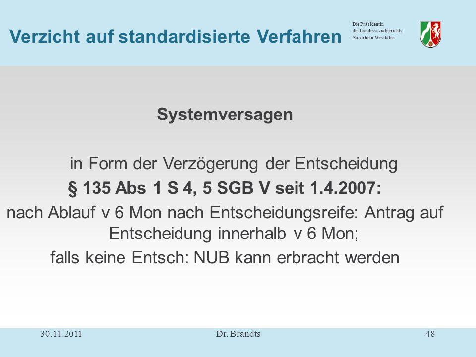 Die Präsidentin des Landessozialgerichts Nordrhein-Westfalen Systemversagen in Form der Verzögerung der Entscheidung § 135 Abs 1 S 4, 5 SGB V seit 1.4.2007: nach Ablauf v 6 Mon nach Entscheidungsreife: Antrag auf Entscheidung innerhalb v 6 Mon; falls keine Entsch: NUB kann erbracht werden 30.11.201148Dr.