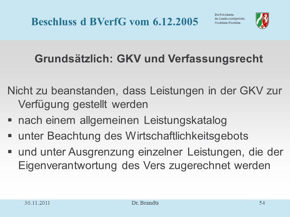Die Präsidentin des Landessozialgerichts Nordrhein-Westfalen Grundsätzlich: GKV und Verfassungsrecht Nicht zu beanstanden, dass Leistungen in der GKV zur Verfügung gestellt werden nach einem allgemeinen Leistungskatalog unter Beachtung des Wirtschaftlichkeitsgebots und unter Ausgrenzung einzelner Leistungen, die der Eigenverantwortung des Vers zugerechnet werden 30.11.201154Dr.