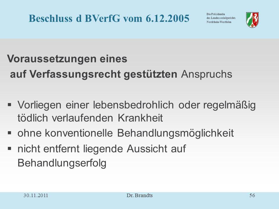 Die Präsidentin des Landessozialgerichts Nordrhein-Westfalen Voraussetzungen eines auf Verfassungsrecht gestützten Anspruchs Vorliegen einer lebensbedrohlich oder regelmäßig tödlich verlaufenden Krankheit ohne konventionelle Behandlungsmöglichkeit nicht entfernt liegende Aussicht auf Behandlungserfolg 30.11.201156Dr.