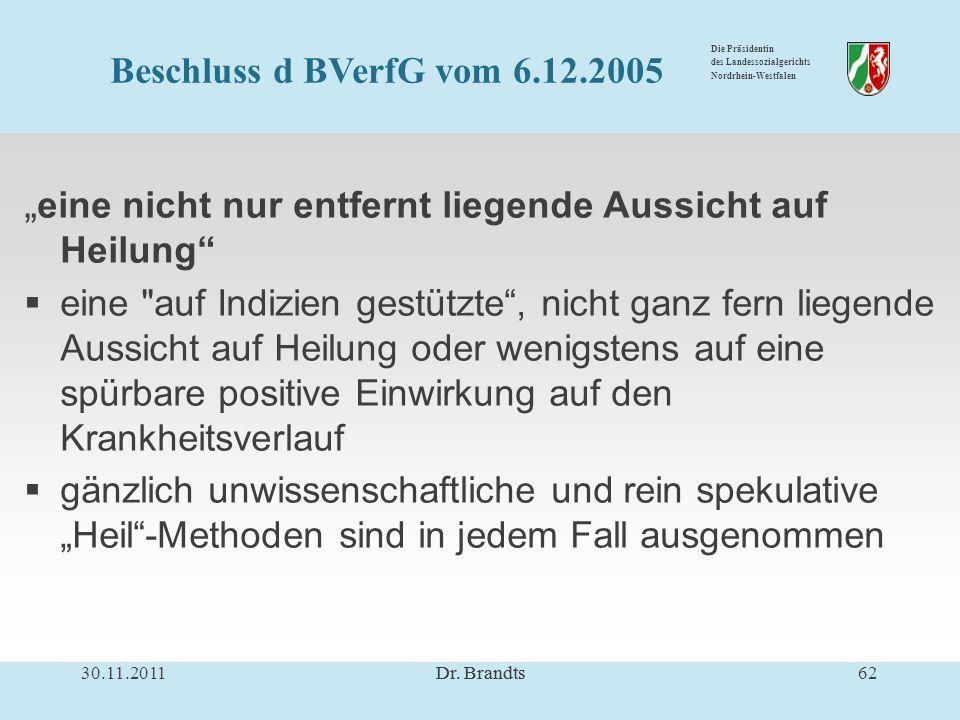 Die Präsidentin des Landessozialgerichts Nordrhein-Westfalen eine nicht nur entfernt liegende Aussicht auf Heilung eine auf Indizien gestützte, nicht ganz fern liegende Aussicht auf Heilung oder wenigstens auf eine spürbare positive Einwirkung auf den Krankheitsverlauf gänzlich unwissenschaftliche und rein spekulative Heil-Methoden sind in jedem Fall ausgenommen 30.11.201162Dr.