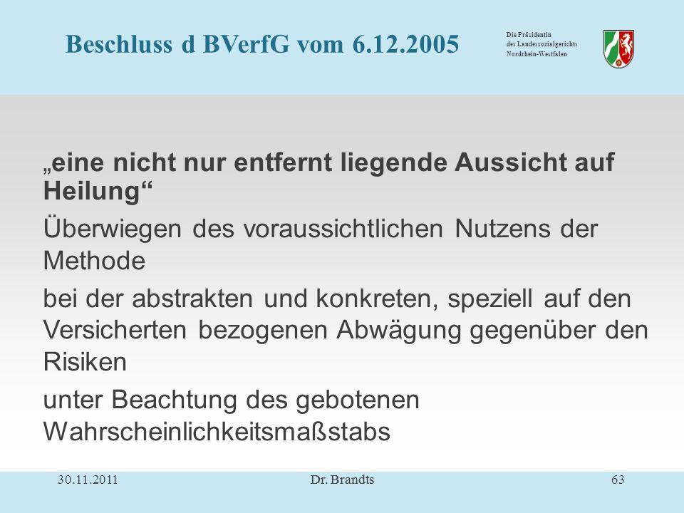 Die Präsidentin des Landessozialgerichts Nordrhein-Westfalen eine nicht nur entfernt liegende Aussicht auf Heilung Überwiegen des voraussichtlichen Nutzens der Methode bei der abstrakten und konkreten, speziell auf den Versicherten bezogenen Abwägung gegenüber den Risiken unter Beachtung des gebotenen Wahrscheinlichkeitsmaßstabs 30.11.2011Dr.