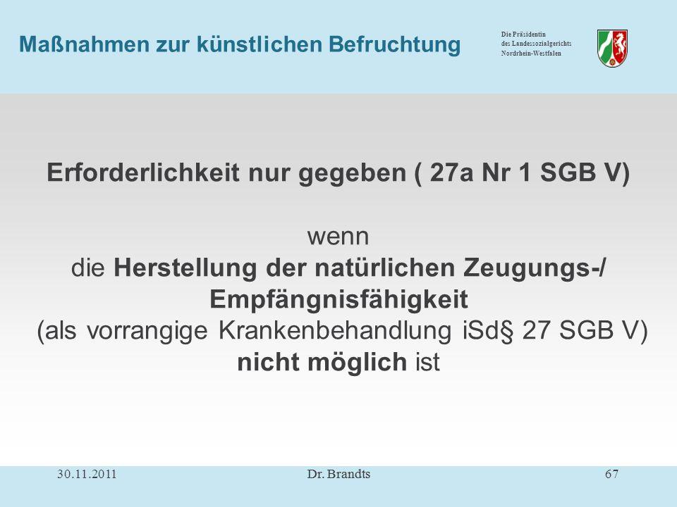 Die Präsidentin des Landessozialgerichts Nordrhein-Westfalen Maßnahmen zur künstlichen Befruchtung Erforderlichkeit nur gegeben ( 27a Nr 1 SGB V) wenn die Herstellung der natürlichen Zeugungs-/ Empfängnisfähigkeit (als vorrangige Krankenbehandlung iSd§ 27 SGB V) nicht möglich ist 30.11.201167Dr.