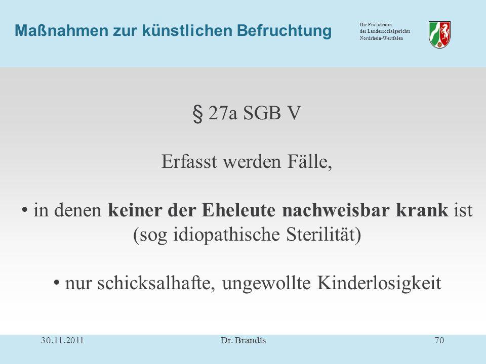 Die Präsidentin des Landessozialgerichts Nordrhein-Westfalen § 27a SGB V Erfasst werden Fälle, in denen keiner der Eheleute nachweisbar krank ist (sog idiopathische Sterilität) nur schicksalhafte, ungewollte Kinderlosigkeit 30.11.201170Dr.
