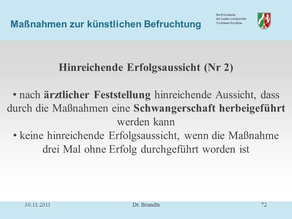 Die Präsidentin des Landessozialgerichts Nordrhein-Westfalen Maßnahmen zur künstlichen Befruchtung Hinreichende Erfolgsaussicht (Nr 2) nach ärztlicher Feststellung hinreichende Aussicht, dass durch die Maßnahmen eine Schwangerschaft herbeigeführt werden kann keine hinreichende Erfolgsaussicht, wenn die Maßnahme drei Mal ohne Erfolg durchgeführt worden ist 30.11.201172Dr.