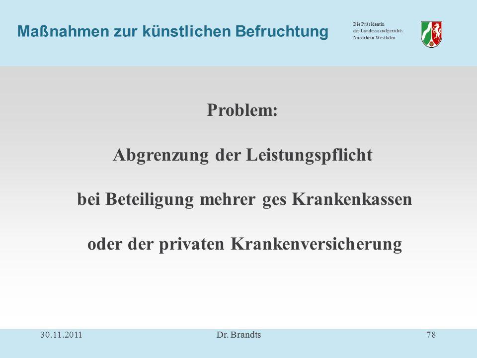 Die Präsidentin des Landessozialgerichts Nordrhein-Westfalen Maßnahmen zur künstlichen Befruchtung Problem: Abgrenzung der Leistungspflicht bei Beteiligung mehrer ges Krankenkassen oder der privaten Krankenversicherung 30.11.201178Dr.