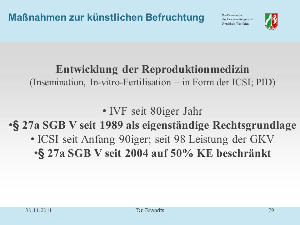 Die Präsidentin des Landessozialgerichts Nordrhein-Westfalen Maßnahmen zur künstlichen Befruchtung Entwicklung der Reproduktionmedizin (Insemination, In-vitro-Fertilisation – in Form der ICSI; PID) IVF seit 80iger Jahr § 27a SGB V seit 1989 als eigenständige Rechtsgrundlage ICSI seit Anfang 90iger; seit 98 Leistung der GKV § 27a SGB V seit 2004 auf 50% KE beschränkt 30.11.201179Dr.