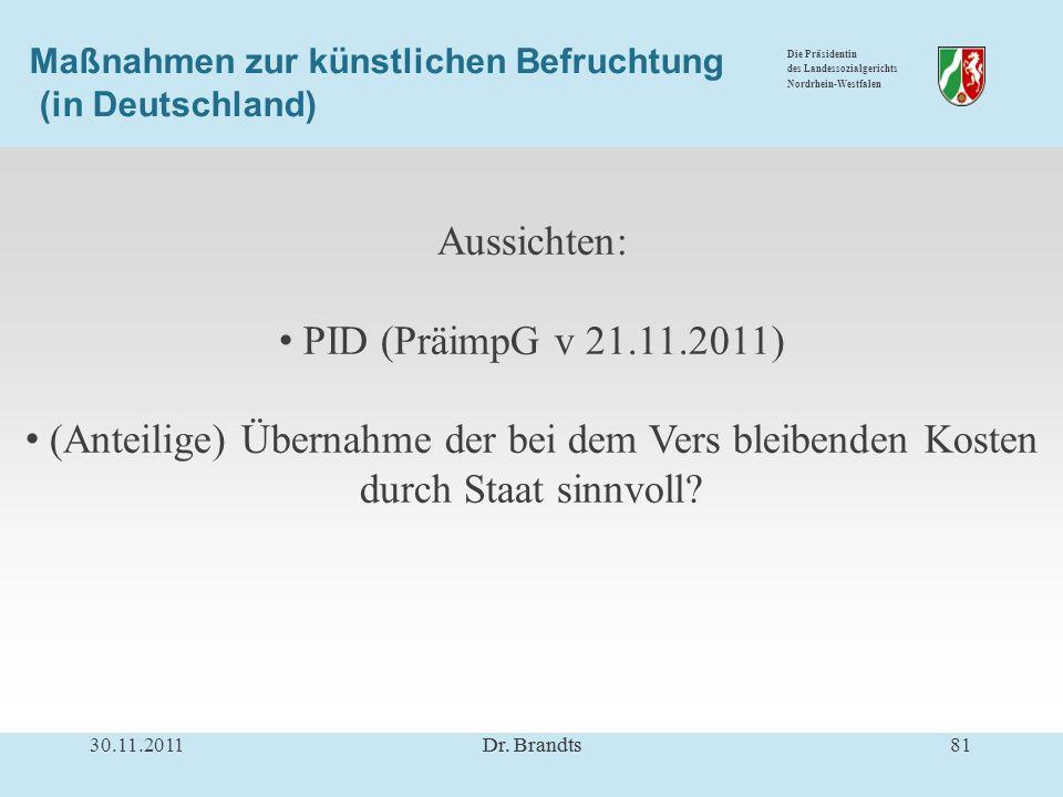 Die Präsidentin des Landessozialgerichts Nordrhein-Westfalen Maßnahmen zur künstlichen Befruchtung (in Deutschland) Aussichten: PID (PräimpG v 21.11.2011) (Anteilige) Übernahme der bei dem Vers bleibenden Kosten durch Staat sinnvoll.