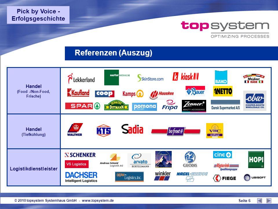 © 2010 topsystem Systemhaus GmbH - www.topsystem.de Seite 6 Referenzen (Auszug) Handel (Food -/Non-Food, Frische) Handel (Tiefkühlung) Logistikdienstleister Pick by Voice - Erfolgsgeschichte