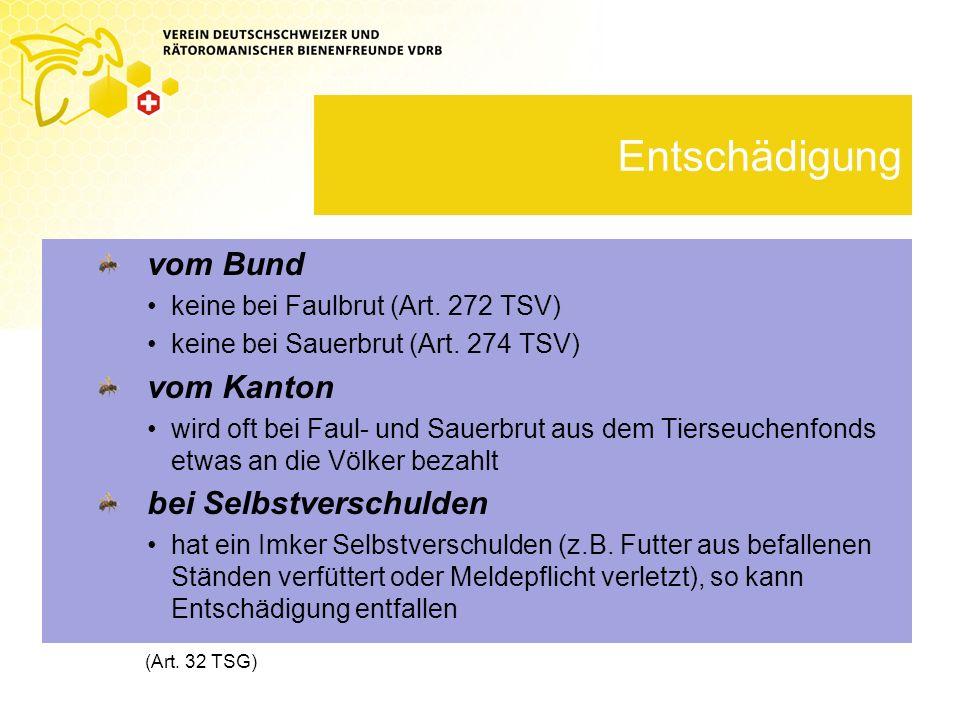 Entschädigung vom Bund keine bei Faulbrut (Art. 272 TSV) keine bei Sauerbrut (Art. 274 TSV) vom Kanton wird oft bei Faul- und Sauerbrut aus dem Tierse