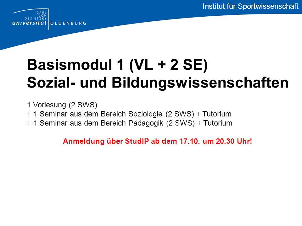 Institut für Sportwissenschaft Basismodul 1 (VL + 2 SE) Sozial- und Bildungswissenschaften 1 Vorlesung (2 SWS) + 1 Seminar aus dem Bereich Soziologie (2 SWS) + Tutorium + 1 Seminar aus dem Bereich Pädagogik (2 SWS) + Tutorium Anmeldung über StudIP ab dem 17.10.