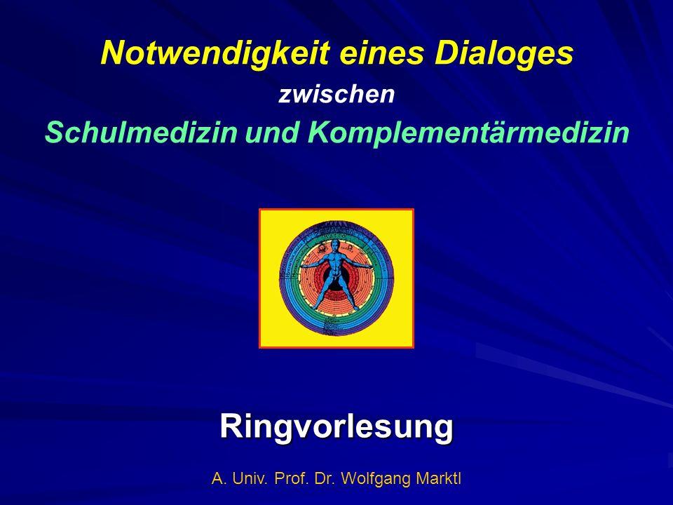 Notwendigkeit eines Dialoges zwischen Schulmedizin und Komplementärmedizin Ringvorlesung A. Univ. Prof. Dr. Wolfgang Marktl