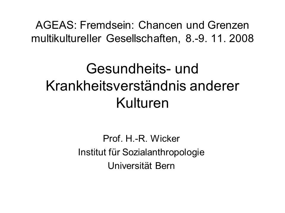 AGEAS: Fremdsein: Chancen und Grenzen multikultureller Gesellschaften, 8.-9. 11. 2008 Gesundheits- und Krankheitsverständnis anderer Kulturen Prof. H.