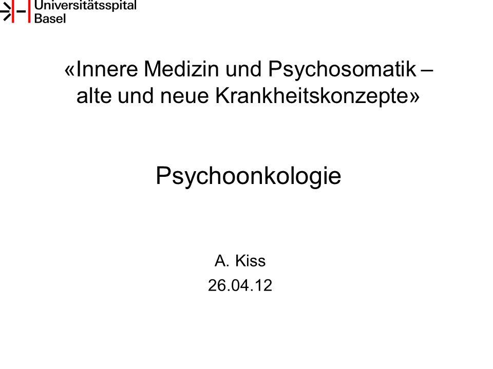«Innere Medizin und Psychosomatik – alte und neue Krankheitskonzepte» Psychoonkologie A.Kiss 26.04.12