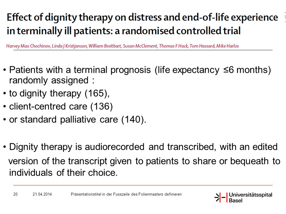 Präsentationstitel in der Fusszeile des Folienmasters definieren20 Patients with a terminal prognosis (life expectancy 6 months) randomly assigned : to dignity therapy (165), client-centred care (136) or standard palliative care (140).