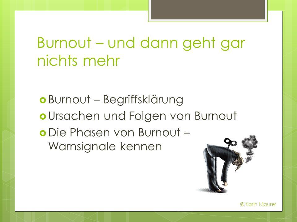 Burnout – und dann geht gar nichts mehr Burnout – Begriffsklärung Ursachen und Folgen von Burnout Die Phasen von Burnout – Warnsignale kennen © Karin