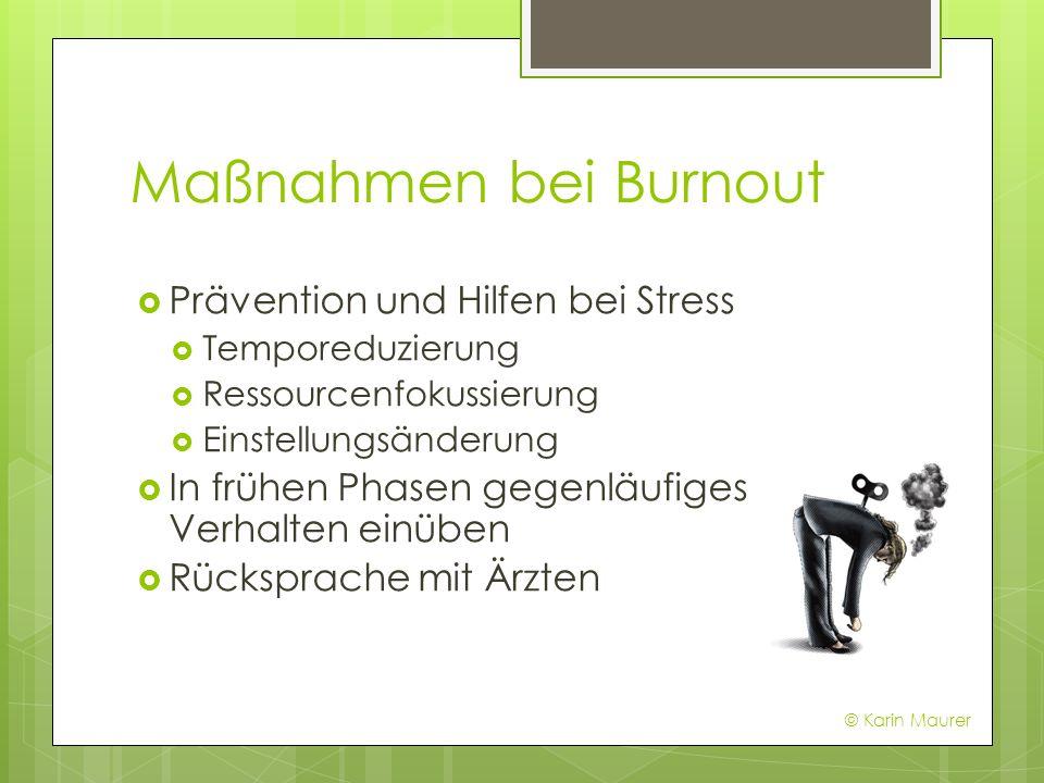 Maßnahmen bei Burnout Prävention und Hilfen bei Stress Temporeduzierung Ressourcenfokussierung Einstellungsänderung In frühen Phasen gegenläufiges Verhalten einüben Rücksprache mit Ärzten © Karin Maurer