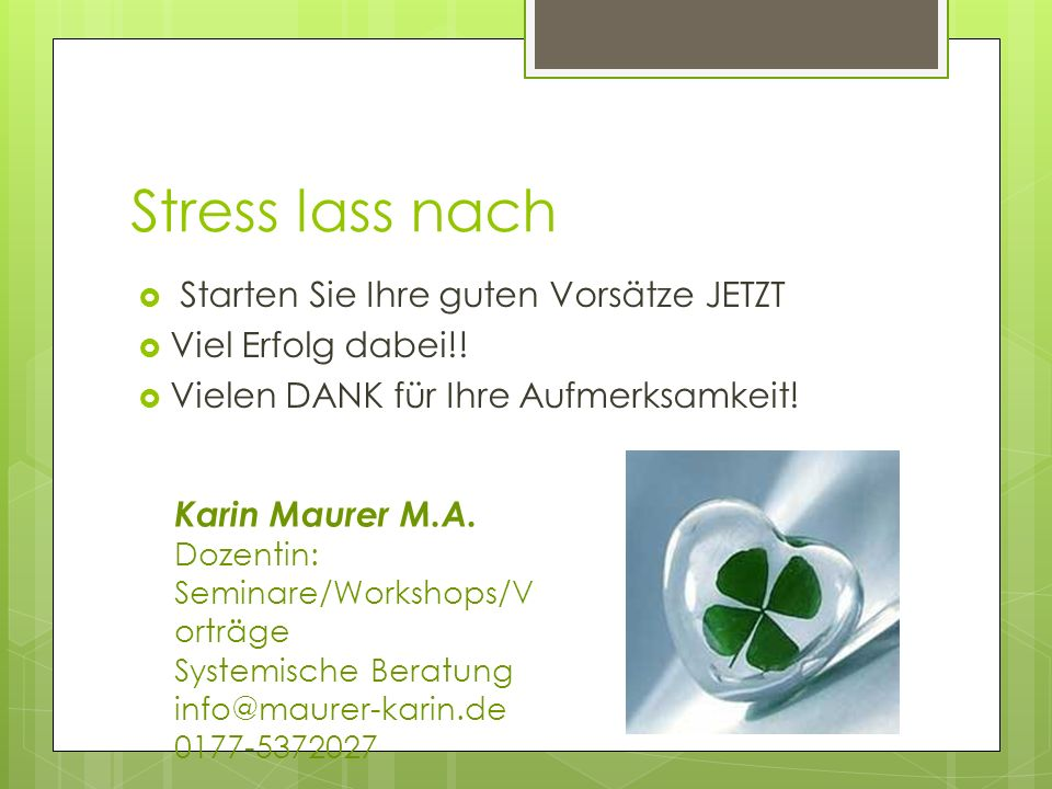 Stress lass nach Starten Sie Ihre guten Vorsätze JETZT Viel Erfolg dabei!! Vielen DANK für Ihre Aufmerksamkeit! Karin Maurer M.A. Dozentin: Seminare/W