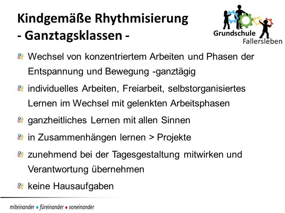 Kindgemäße Rhythmisierung - Ganztagsklassen - Wechsel von konzentriertem Arbeiten und Phasen der Entspannung und Bewegung -ganztägig individuelles Arbeiten, Freiarbeit, selbstorganisiertes Lernen im Wechsel mit gelenkten Arbeitsphasen ganzheitliches Lernen mit allen Sinnen in Zusammenhängen lernen > Projekte zunehmend bei der Tagesgestaltung mitwirken und Verantwortung übernehmen keine Hausaufgaben