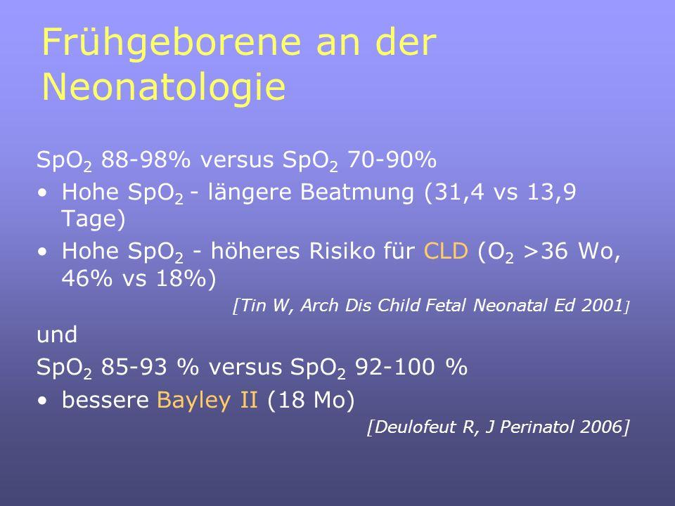 Frühgeborene an der Neonatologie SpO 2 88-98% versus SpO 2 70-90% Hohe SpO 2 - längere Beatmung (31,4 vs 13,9 Tage) Hohe SpO 2 - höheres Risiko für CLD (O 2 >36 Wo, 46% vs 18%) [Tin W, Arch Dis Child Fetal Neonatal Ed 2001 ] und SpO 2 85-93 % versus SpO 2 92-100 % bessere Bayley II (18 Mo) [Deulofeut R, J Perinatol 2006]