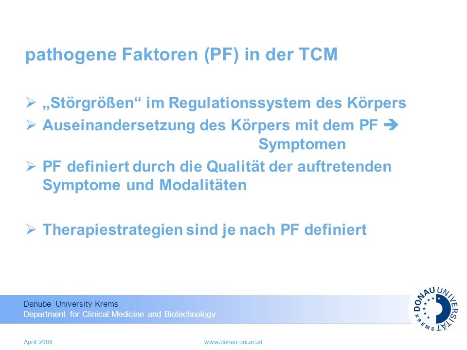 Danube University Krems Department for Clinical Medicine and Biotechnology April 2008www.donau-uni.ac.at pathogene Faktoren (PF) in der TCM Störgrößen im Regulationssystem des Körpers Auseinandersetzung des Körpers mit dem PF Symptomen PF definiert durch die Qualität der auftretenden Symptome und Modalitäten Therapiestrategien sind je nach PF definiert