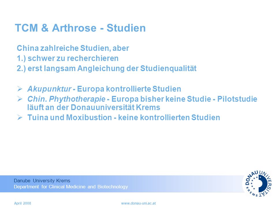 Danube University Krems Department for Clinical Medicine and Biotechnology April 2008www.donau-uni.ac.at TCM & Arthrose - Studien China zahlreiche Studien, aber 1.) schwer zu recherchieren 2.) erst langsam Angleichung der Studienqualität Akupunktur - Europa kontrollierte Studien Chin.