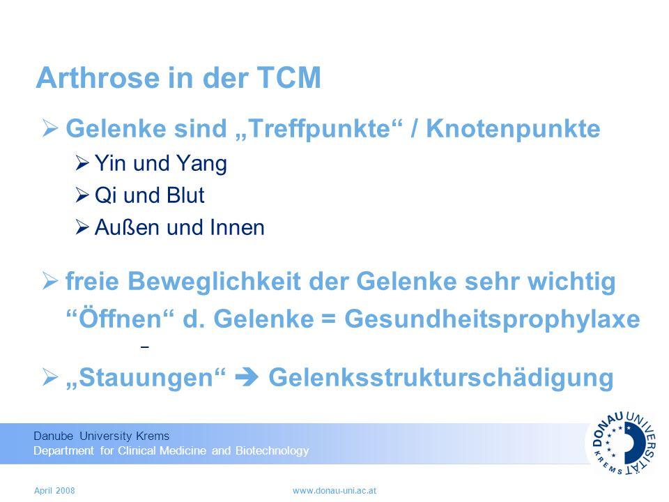 Danube University Krems Department for Clinical Medicine and Biotechnology April 2008www.donau-uni.ac.at Arthrose in der TCM Gelenke sind Treffpunkte / Knotenpunkte Yin und Yang Qi und Blut Außen und Innen freie Beweglichkeit der Gelenke sehr wichtig Öffnen d.