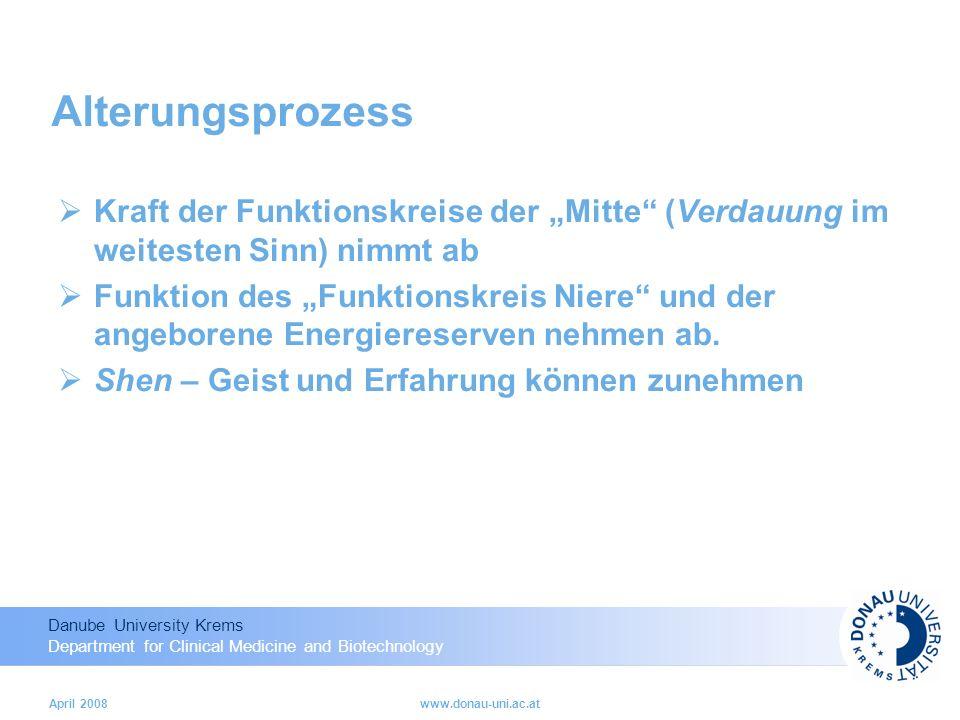 Danube University Krems Department for Clinical Medicine and Biotechnology April 2008www.donau-uni.ac.at Alterungsprozess Kraft der Funktionskreise der Mitte (Verdauung im weitesten Sinn) nimmt ab Funktion des Funktionskreis Niere und der angeborene Energiereserven nehmen ab.