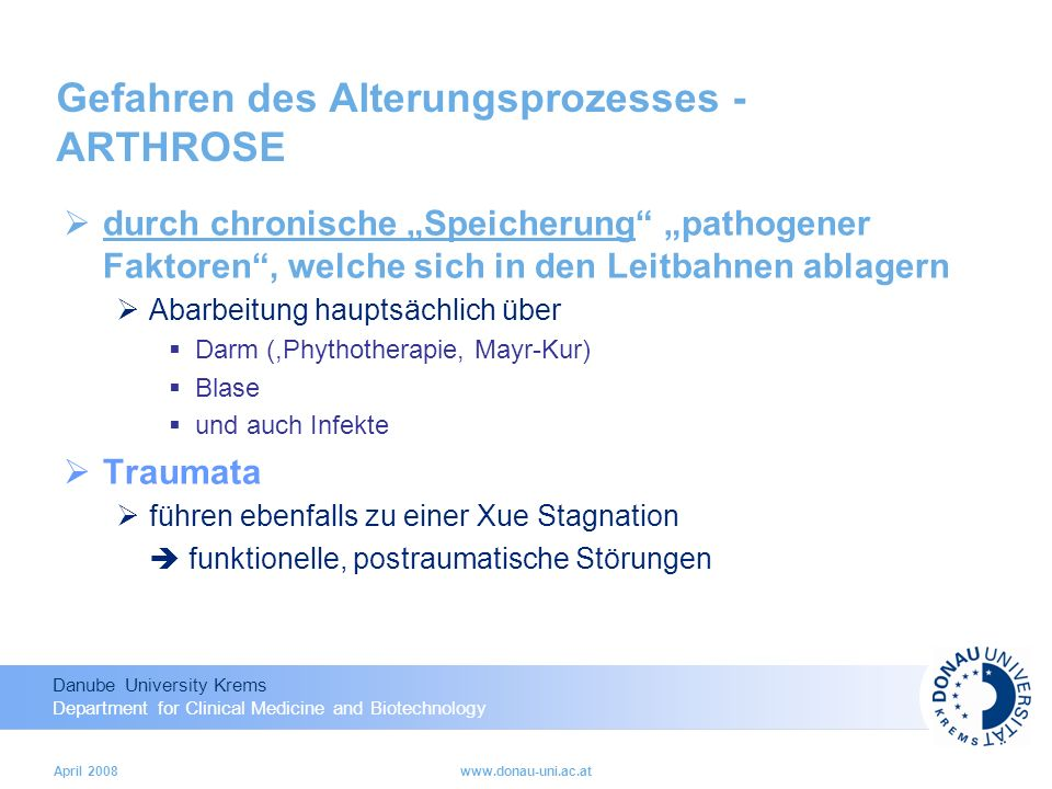 Danube University Krems Department for Clinical Medicine and Biotechnology April 2008www.donau-uni.ac.at Gefahren des Alterungsprozesses - ARTHROSE durch chronische Speicherung pathogener Faktoren, welche sich in den Leitbahnen ablagern Abarbeitung hauptsächlich über Darm (,Phythotherapie, Mayr-Kur) Blase und auch Infekte Traumata führen ebenfalls zu einer Xue Stagnation funktionelle, postraumatische Störungen