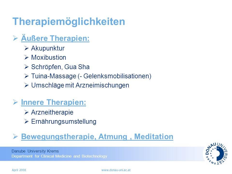 Danube University Krems Department for Clinical Medicine and Biotechnology April 2008www.donau-uni.ac.at Therapiemöglichkeiten Äußere Therapien: Akupunktur Moxibustion Schröpfen, Gua Sha Tuina-Massage (- Gelenksmobilisationen) Umschläge mit Arzneimischungen Innere Therapien: Arzneitherapie Ernährungsumstellung Bewegungstherapie, Atmung, Meditation