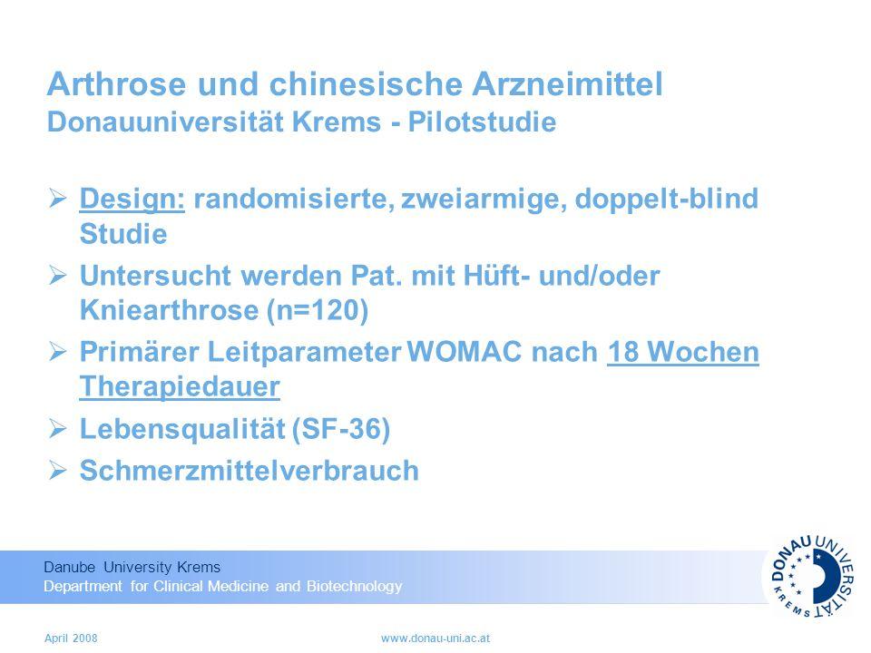 Danube University Krems Department for Clinical Medicine and Biotechnology April 2008www.donau-uni.ac.at Arthrose und chinesische Arzneimittel Donauuniversität Krems - Pilotstudie Design: randomisierte, zweiarmige, doppelt-blind Studie Untersucht werden Pat.