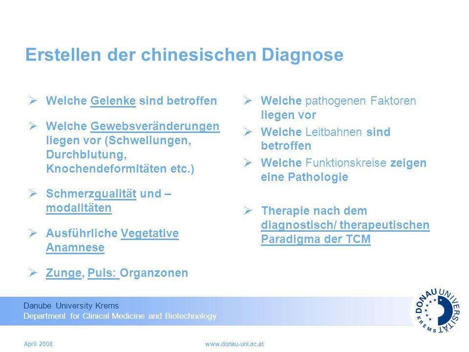 Danube University Krems Department for Clinical Medicine and Biotechnology April 2008www.donau-uni.ac.at Erstellen der chinesischen Diagnose Welche Gelenke sind betroffen Welche Gewebsveränderungen liegen vor (Schwellungen, Durchblutung, Knochendeformitäten etc.) Schmerzqualität und – modalitäten Ausführliche Vegetative Anamnese Zunge, Puls: Organzonen Welche pathogenen Faktoren liegen vor Welche Leitbahnen sind betroffen Welche Funktionskreise zeigen eine Pathologie Therapie nach dem diagnostisch/ therapeutischen Paradigma der TCM