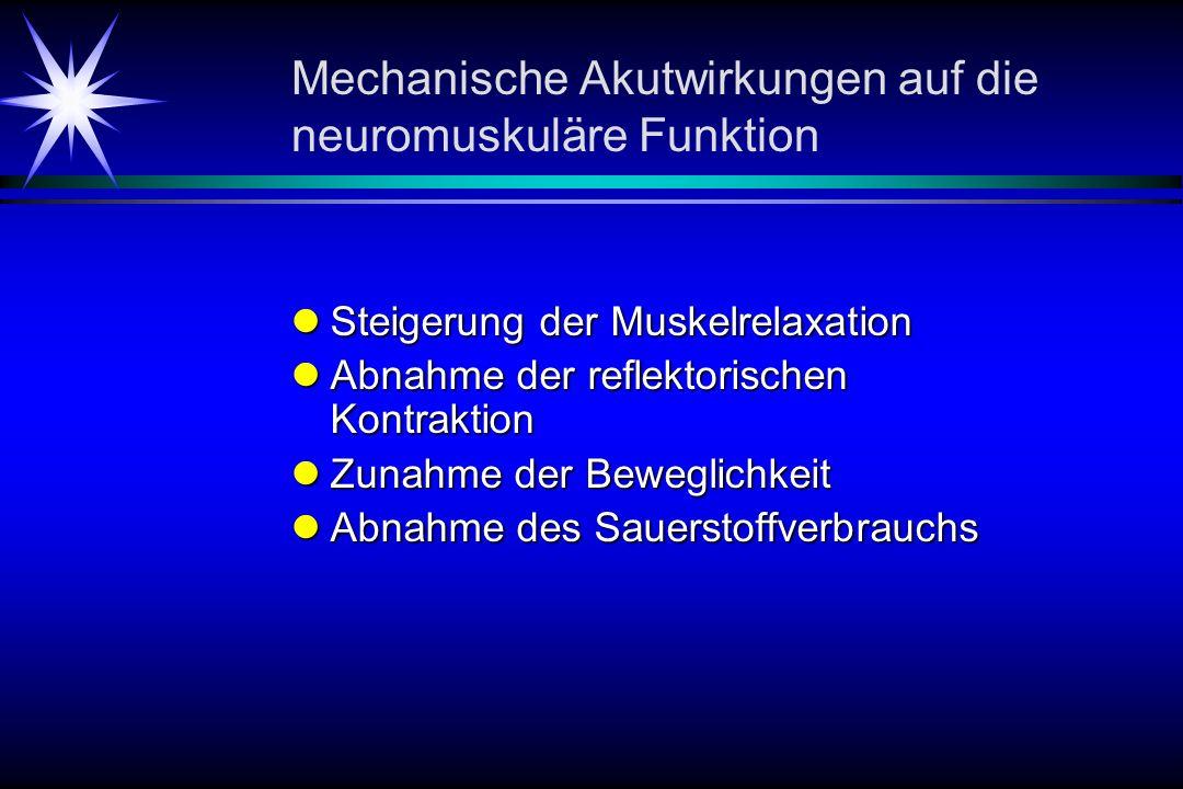 Mechanische Akutwirkungen auf die neuromuskuläre Funktion Steigerung der Muskelrelaxation Steigerung der Muskelrelaxation Abnahme der reflektorischen Kontraktion Abnahme der reflektorischen Kontraktion Zunahme der Beweglichkeit Zunahme der Beweglichkeit Abnahme des Sauerstoffverbrauchs Abnahme des Sauerstoffverbrauchs