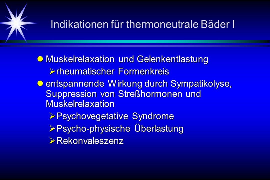 Indikationen für thermoneutrale Bäder I Muskelrelaxation und Gelenkentlastung Muskelrelaxation und Gelenkentlastung rheumatischer Formenkreis rheumatischer Formenkreis entspannende Wirkung durch Sympatikolyse, Suppression von Streßhormonen und Muskelrelaxation entspannende Wirkung durch Sympatikolyse, Suppression von Streßhormonen und Muskelrelaxation Psychovegetative Syndrome Psychovegetative Syndrome Psycho-physische Überlastung Psycho-physische Überlastung Rekonvaleszenz Rekonvaleszenz