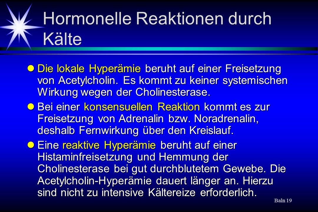 Baln 19 Hormonelle Reaktionen durch Kälte Die lokale Hyperämie beruht auf einer Freisetzung von Acetylcholin. Es kommt zu keiner systemischen Wirkung