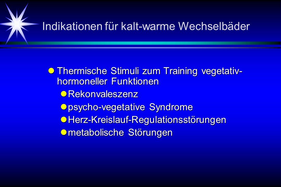 Indikationen für kalt-warme Wechselbäder Thermische Stimuli zum Training vegetativ- hormoneller Funktionen Thermische Stimuli zum Training vegetativ- hormoneller Funktionen Rekonvaleszenz Rekonvaleszenz psycho-vegetative Syndrome psycho-vegetative Syndrome Herz-Kreislauf-Regulationsstörungen Herz-Kreislauf-Regulationsstörungen metabolische Störungen metabolische Störungen