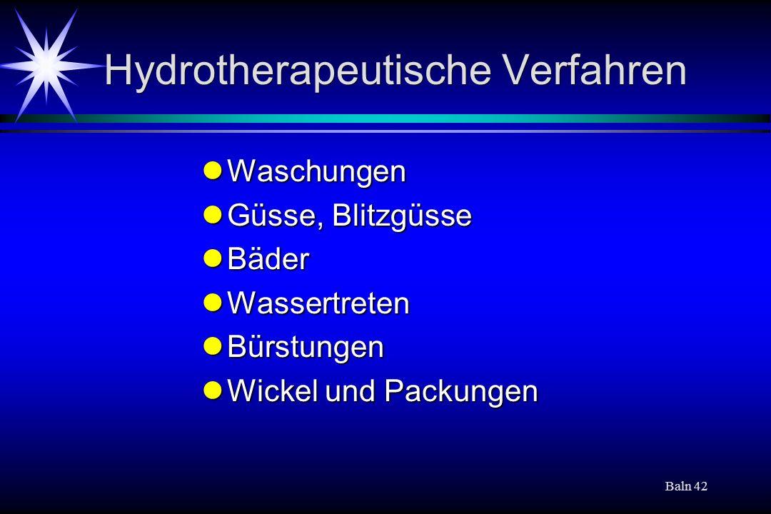 Baln 42 Hydrotherapeutische Verfahren Waschungen Waschungen Güsse, Blitzgüsse Güsse, Blitzgüsse Bäder Bäder Wassertreten Wassertreten Bürstungen Bürstungen Wickel und Packungen Wickel und Packungen