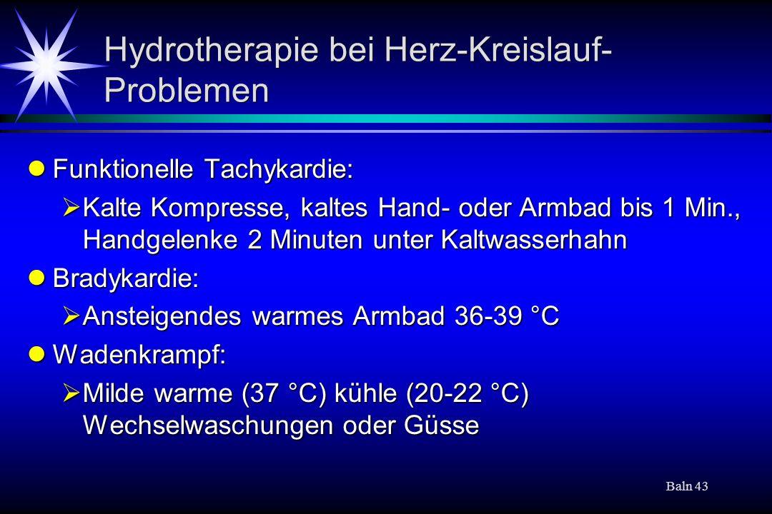 Baln 43 Hydrotherapie bei Herz-Kreislauf- Problemen Funktionelle Tachykardie: Funktionelle Tachykardie: Kalte Kompresse, kaltes Hand- oder Armbad bis 1 Min., Handgelenke 2 Minuten unter Kaltwasserhahn Kalte Kompresse, kaltes Hand- oder Armbad bis 1 Min., Handgelenke 2 Minuten unter Kaltwasserhahn Bradykardie: Bradykardie: Ansteigendes warmes Armbad 36-39 °C Ansteigendes warmes Armbad 36-39 °C Wadenkrampf: Wadenkrampf: Milde warme (37 °C) kühle (20-22 °C) Wechselwaschungen oder Güsse Milde warme (37 °C) kühle (20-22 °C) Wechselwaschungen oder Güsse