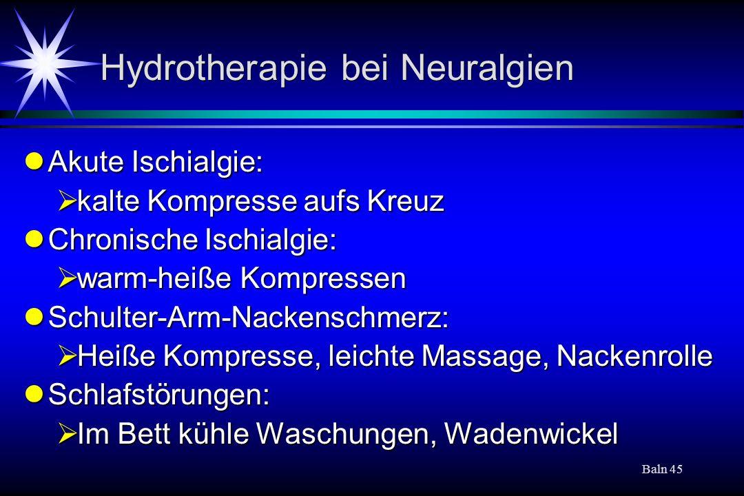 Baln 45 Hydrotherapie bei Neuralgien Akute Ischialgie: Akute Ischialgie: kalte Kompresse aufs Kreuz kalte Kompresse aufs Kreuz Chronische Ischialgie: Chronische Ischialgie: warm-heiße Kompressen warm-heiße Kompressen Schulter-Arm-Nackenschmerz: Schulter-Arm-Nackenschmerz: Heiße Kompresse, leichte Massage, Nackenrolle Heiße Kompresse, leichte Massage, Nackenrolle Schlafstörungen: Schlafstörungen: Im Bett kühle Waschungen, Wadenwickel Im Bett kühle Waschungen, Wadenwickel