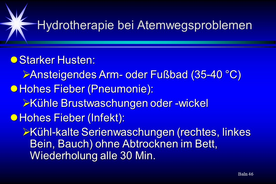 Baln 46 Hydrotherapie bei Atemwegsproblemen Starker Husten: Starker Husten: Ansteigendes Arm- oder Fußbad (35-40 °C) Ansteigendes Arm- oder Fußbad (35-40 °C) Hohes Fieber (Pneumonie): Hohes Fieber (Pneumonie): Kühle Brustwaschungen oder -wickel Kühle Brustwaschungen oder -wickel Hohes Fieber (Infekt): Hohes Fieber (Infekt): Kühl-kalte Serienwaschungen (rechtes, linkes Bein, Bauch) ohne Abtrocknen im Bett, Wiederholung alle 30 Min.