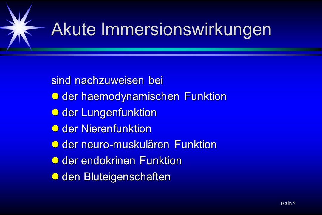 Baln 5 Akute Immersionswirkungen sind nachzuweisen bei der haemodynamischen Funktion der haemodynamischen Funktion der Lungenfunktion der Lungenfunktion der Nierenfunktion der Nierenfunktion der neuro-muskulären Funktion der neuro-muskulären Funktion der endokrinen Funktion der endokrinen Funktion den Bluteigenschaften den Bluteigenschaften