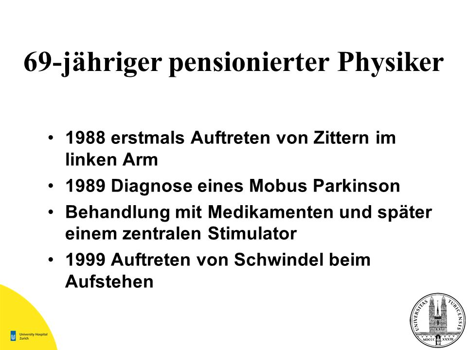 69-jähriger pensionierter Physiker 1988 erstmals Auftreten von Zittern im linken Arm 1989 Diagnose eines Mobus Parkinson Behandlung mit Medikamenten u