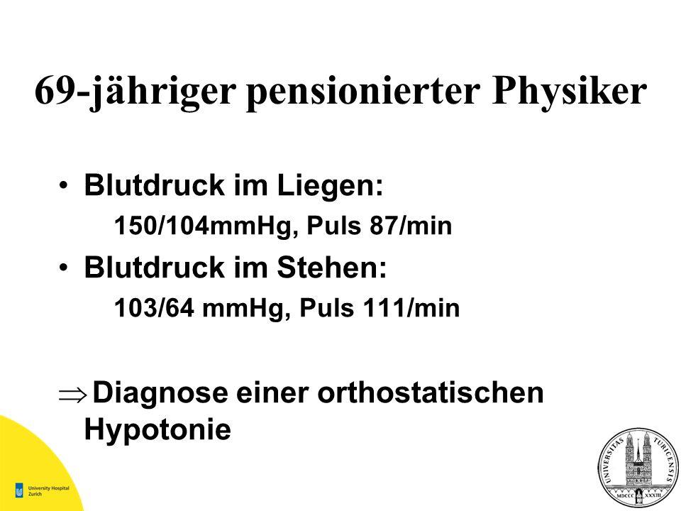 69-jähriger pensionierter Physiker Blutdruck im Liegen: 150/104mmHg, Puls 87/min Blutdruck im Stehen: 103/64 mmHg, Puls 111/min Diagnose einer orthost