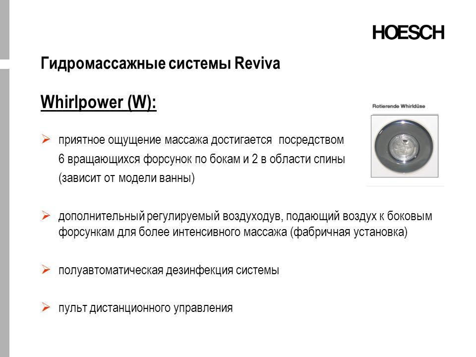 Гидромассажные системы Reviva Whirlpower (W): приятное ощущение массажа достигается посредством 6 вращающихся форсунок по бокам и 2 в области спины (зависит от модели ванны) дополнительный регулируемый воздуходув, подающий воздух к боковым форсункам для более интенсивного массажа (фабричная установка) полуавтоматическая дезинфекция системы пульт дистанционного управления