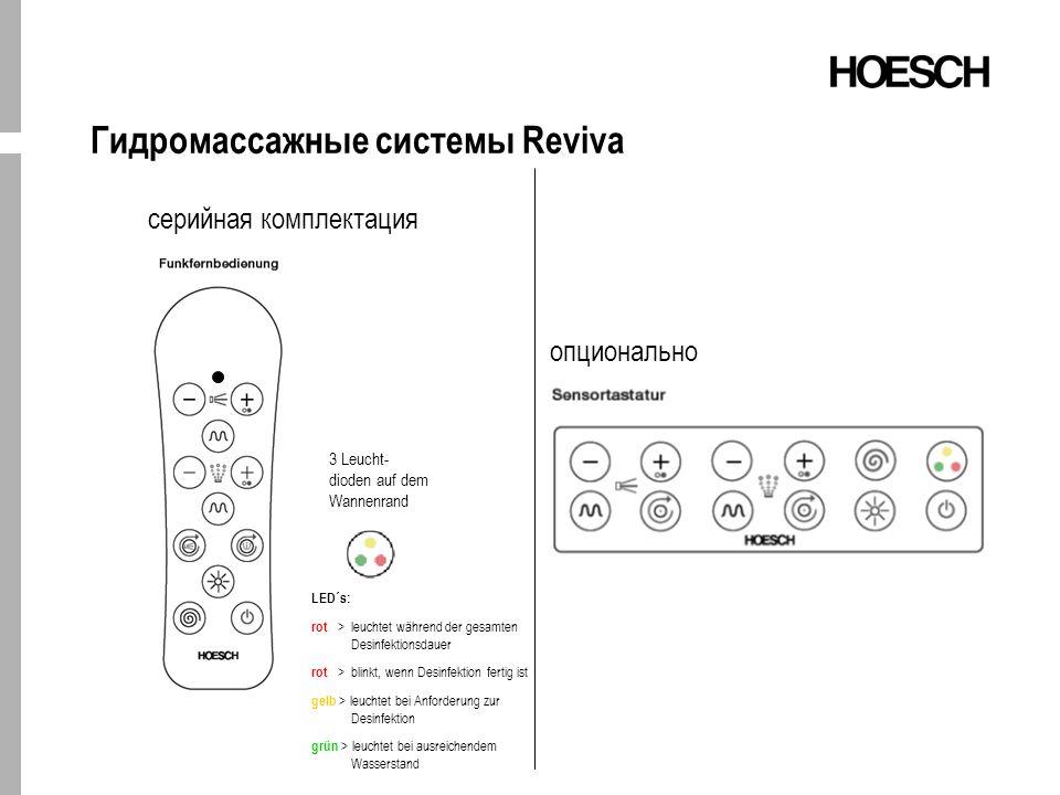 Гидромассажные системы Reviva LED´s: rot > leuchtet während der gesamten Desinfektionsdauer rot > blinkt, wenn Desinfektion fertig ist gelb > leuchtet bei Anforderung zur Desinfektion grün > leuchtet bei ausreichendem Wasserstand серийная комплектация 3 Leucht- dioden auf dem Wannenrand опционально