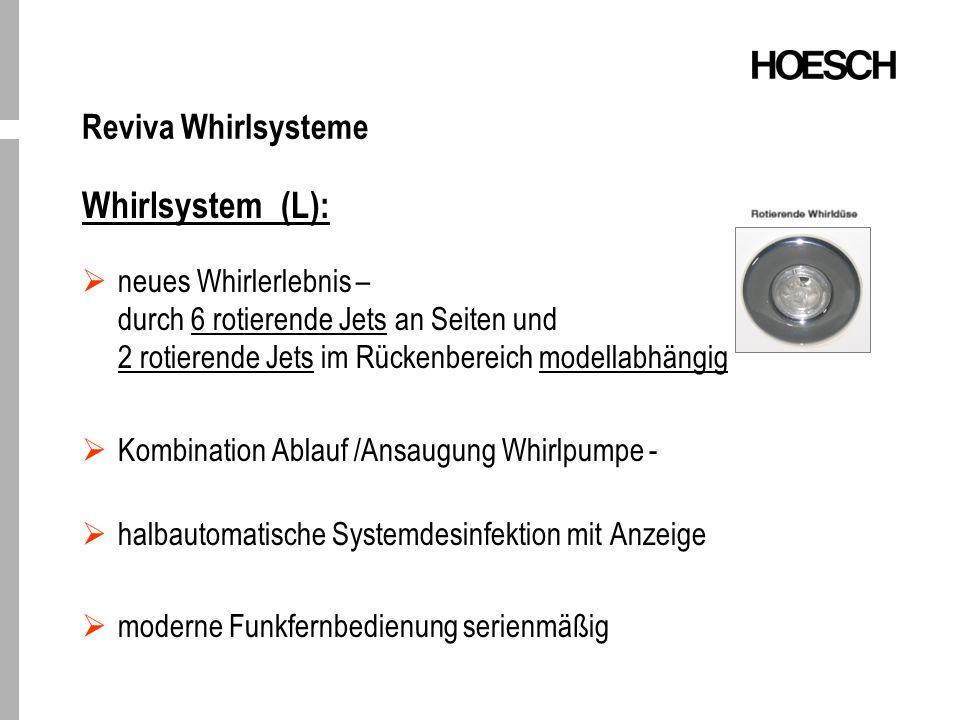 Reviva Whirlsysteme Whirlsystem (L): neues Whirlerlebnis – durch 6 rotierende Jets an Seiten und 2 rotierende Jets im Rückenbereich modellabhängig Kombination Ablauf /Ansaugung Whirlpumpe - halbautomatische Systemdesinfektion mit Anzeige moderne Funkfernbedienung serienmäßig