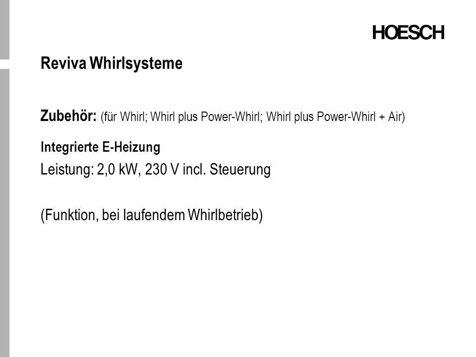Reviva Whirlsysteme Zubehör: (für Whirl; Whirl plus Power-Whirl; Whirl plus Power-Whirl + Air) Integrierte E-Heizung Leistung: 2,0 kW, 230 V incl.