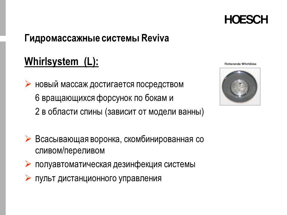 Гидромассажные системы Reviva Whirlsystem (L): новый массаж достигается посредством 6 вращающихся форсунок по бокам и 2 в области спины (зависит от модели ванны) Всасывающая воронка, скомбинированная со сливом/переливом полуавтоматическая дезинфекция системы пульт дистанционного управления